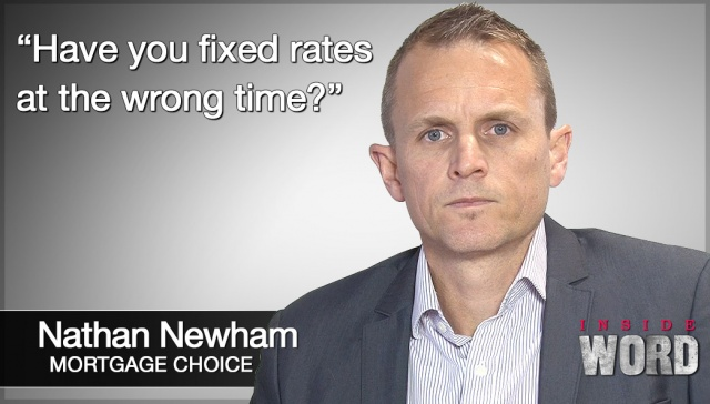Have you fixed rates at the wrong time?,<p><strong>Nathan Newham, Mortage Choice: Have you fixed rates at the wrong time?